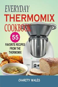 Everyday Thermomix Cookbook: 55 Favorite Recipes From The Thermomix