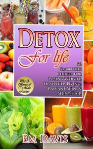 Detox for Life  56 Smoothie Recipes for Losing Weight, Healthier Living, Radiant Skin, & Shiny Hair Plus Bonus Recipes