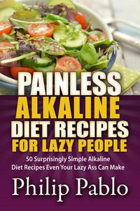 Painless Alkaline Diet Recipes For Lazy People: 50 Surprisingly Simple Alkaline Diet Recipes Even Your Lazy Ass Can Make