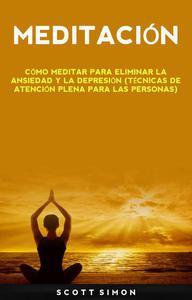 Meditación: Cómo Meditar Para Eliminar La Ansiedad Y La Depresión (Técnicas De Atención Plena Para Las Personas)