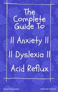 The Complete Guide to Anxiety, Dyslexia and Acid Reflux