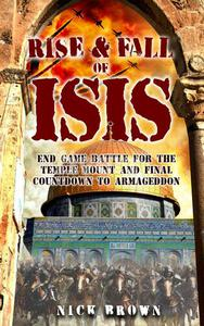 Rise & Fall of ISIS:  End Game Battle for the Temple Mount and Final Countdown to Armageddon