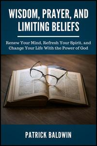 Wisdom, Prayer, and Limiting Beliefs: Renew Your Mind, Refresh Your Spirit, and Change Your Life With the Power of God