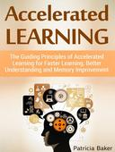 Accelerated Learning: The Guiding Principles of Accelerated Learning for Faster Learning, Better Understanding and Memory Improvement