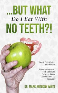 ... But What Do I Eat With No Teeth?! Your Questions Answered.  Understanding The Denture Process From Extraction to Delivery