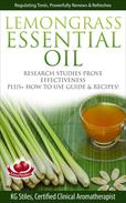 Lemongrass Essential Oil Research Studies Prove Effectiveness Plus + How to Use Guide & Recipes