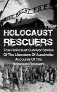 Holocaust Rescuers: True Holocaust Survivor Stories Of The Liberators Of Auschwitz: Accounts Of The Holocaust Rescuers
