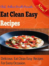 Eat Clean Easy Recipes: Delicious Eat Clean Easy Recipes For Every Occasion.