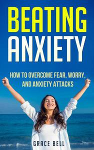 Beating Anxiety: How to Overcome Fear, Worry, and Anxiety Attacks