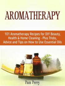 Aromatherapy: 101 Aromatherapy Recipes for Diy Beauty, Health & Home Cleaning - Plus Tricks, Advice and Tips on How to Use Essential Oils