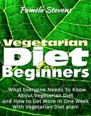 Vegetarian Diet For Beginners: What Everyone Needs To Know About Vegetarian Diet And How To Get More In One Week With Vegetarian Diet Plan!