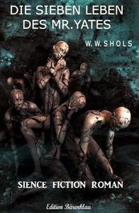 Die sieben Leben des Mr. Yates: Science Fiction Roman