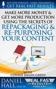 Make More Money & Get More Production Using the Secrets of Repackaging & Re- purposing Your Content