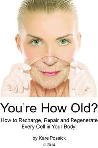 You're How Old? How to Recharge, Repair, and Regenerate Every Cell in Your Body