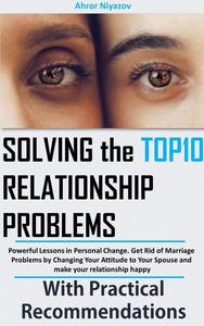 Solving the top 10 Relationship Problems: Powerful Lessons in Personal Change. Get Rid of Marriage Problems by Changing Your Attitude to Your Spouse and make your relationship happy