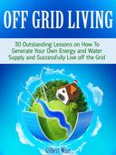 Off Grid Living: 30 Outstanding Lessons on How To Generate Your Own Energy and Water Supply and Successfully Live off the Grid