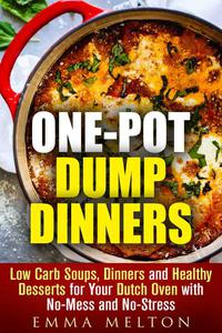 One-Pot Dump Dinners: Low Carb Soups, Dinners and Healthy Desserts for Your Dutch Oven with No-Mess and No-Stress