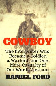 Cowboy: The Interpreter Who Became a Soldier, a Warlord, and One More Casualty of Our War in Vietnam