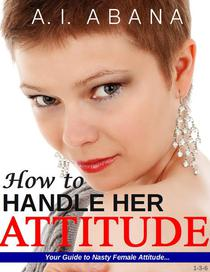 How to Handle Her Attitude : Your Guide to Nasty Female Attitude