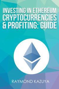 Investing In Ethereum Cryptocurrencies & Profiting Guide