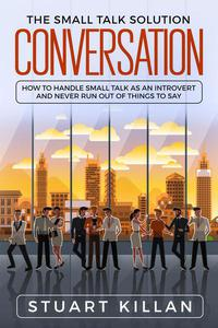 Conversation: The Small Talk Solution How to Handle Small Talk: as an Introvert and Never Run Out of Things to Say
