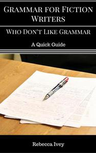 Grammar for Fiction Writers Who Don't Like Grammar: A Quick Guide