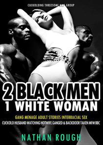 2 Black Men 1 White Woman Gang Menage Adult Stories Interracial Sex Cuckold Husband Watching Hotwife Ganged & Backdoor Taken MFM BBC