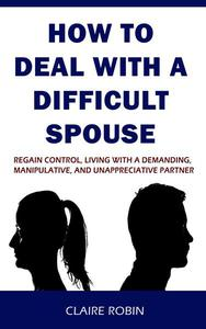 How to Deal with A Difficult Spouse: Regain Control, Living with a Demanding, Manipulative, and Unappreciative Partner
