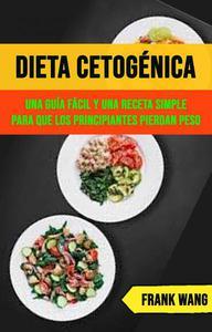 Dieta Cetogénica: Una Guía Fácil Y Una Receta Simple Para Que Los Principiantes Pierdan Peso