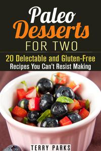 Paleo Desserts for Two: 20 Delectable and Gluten-Free Recipes You Can't Resist Making