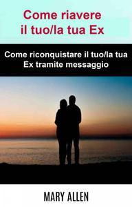 Come riavere il tuo/la tua Ex: Come riconquistare il tuo/la tua Ex tramite messaggio