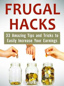 Frugal Hacks: 33 Amazing Tips and Tricks to Easily Increase Your Earnings