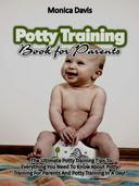 Potty Training Book For Parents: The Ultimate Potty Training Tips to Everything You Need to Know About Potty Training for Parents and Potty Training In a Day!