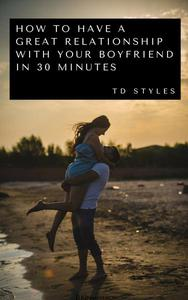 How to Have a Great Relationship with Your Boyfriend in 30 Minutes