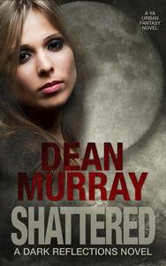 Shattered: A YA Urban Fantasy Novel (Volume 4 of the Dark Reflections Books)