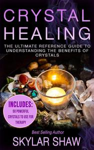 Crystal Healing: The Ultimate Reference Guide To Understanding The Benefits of Crystals