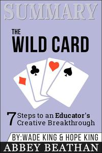 Summary of The Wild Card: 7 Steps to an Educator's Creative Breakthrough by Wade King & Hope King