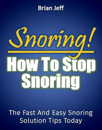 Snoring! How to Stop Snoring Today: The Fast and Easy Snoring Solution Tips Today