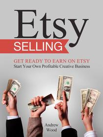 Etsy Selling: Get Ready to Earn on Etsy. Start Your Own Profitable Creative Business