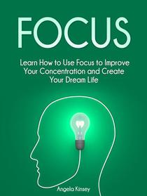 Focus: Learn How to Use Focus to Improve Your Concentration and Create Your Dream Life