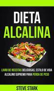 Dieta Alcalina: Livro de Receitas Deliciosas, Estilo de Vida Alcalino Supremo Para Perda de Peso