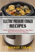 Electric Pressure Cooker Recipes: Over 100 Delicious Quick And Easy Recipes For Fast Meals