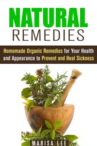 Natural Remedies: Homemade Organic Remedies for Your Health and Appearance to Prevent and Heal Sickness