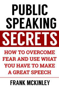 Public Speaking Secrets: How to Overcome Fear and Use What You Have to Make a Great Speech