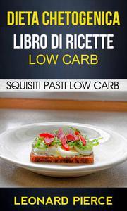 Dieta Chetogenica: Libro di Ricette Low Carb: Squisiti Pasti Low Carb