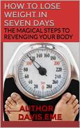 How to Lose Weight in Seven Days (The Magical Steps to Revenging Your Body)