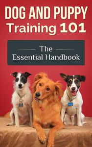 Dog and Puppy Training 101 - The Essential Handbook: Dog Care and Health: Raising Well-Trained, Happy, and Loving Pets