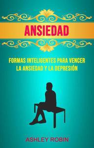 Ansiedad: Formas Inteligentes Para Vencer La Ansiedad Y La Depresión