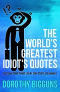 The World's Greatest Idiot's Quotes: And Some Other Things Said By Some Stupid Ass Dummies