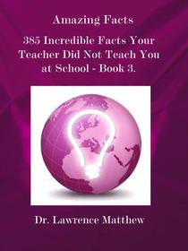 Amazing Facts – 385 Incredible Facts Your Teacher Did Not Teach You at School - Book 3